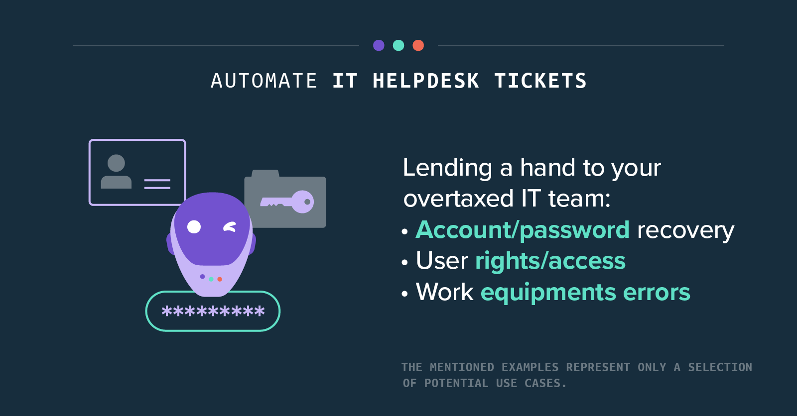 Automate IT helpdesk tickets - Lending a hand to your overtaxed IT team: • Account/password recovery • User rights/access • Work equipments errors