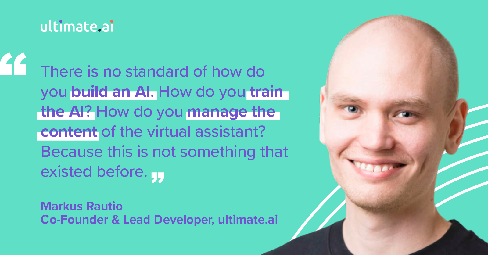 There is no standard of how do you build an AI. How do you train the AI? How do you manage the content of the virtual assistant? Because this is not something that existed before.